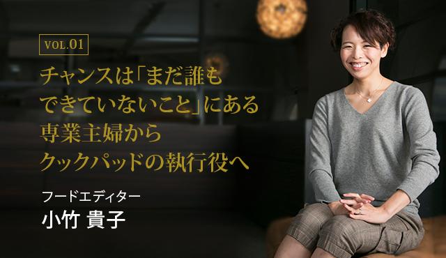 チャンスは「まだ誰もできていないこと」にある専業主婦からクックパッドの執行役へ チャンスは「まだ誰もできていないこと」にある : フードエディター 小竹 貴子氏