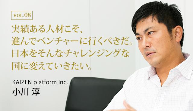 実績ある人材こそ、進んでベンチャーに行くべきだ。日本をそんなチャレンジングな国に変えていきたい。 : KAIZEN platform Inc. カントリーマネージャー 小川 淳氏