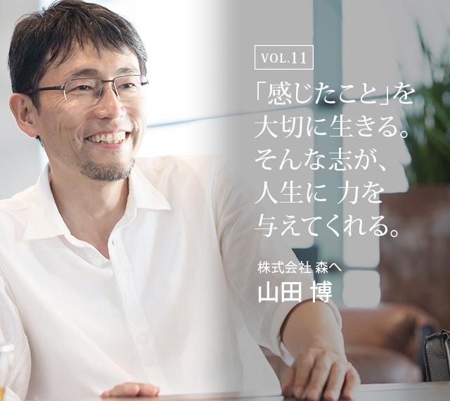 「感じたこと」を大切に生きる。そんな志が、人生に力を与えてくれる。 : 株式会社 森へ 代表取締役 山田 博氏